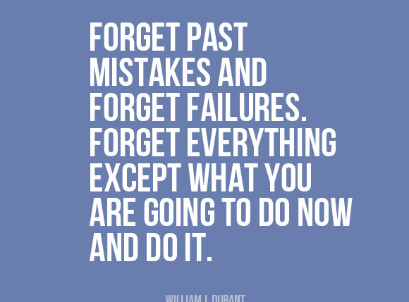 """""""Forget past mistakes and forget failures. Forget everything except what you are going to do now and do it."""" 